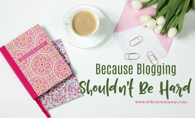 Because Blogging Shouldn't Be Hard from Wife Mommy Me.