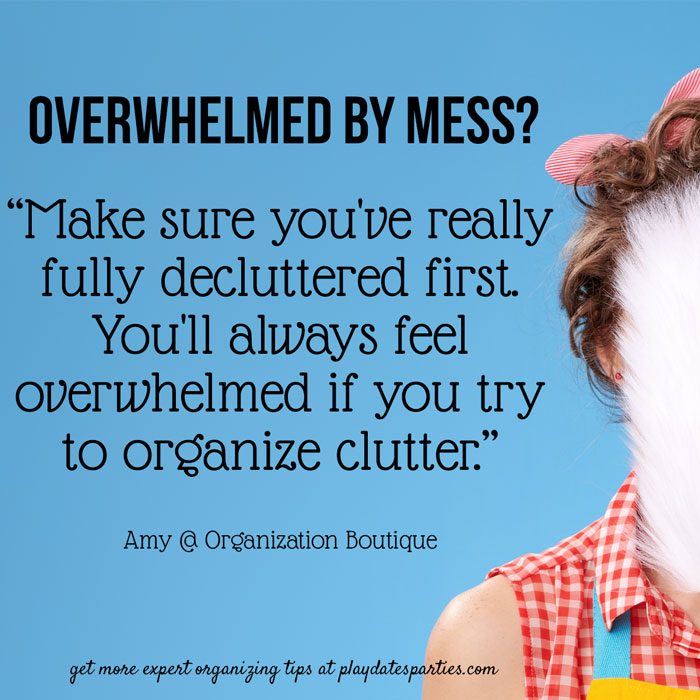 "Overwhelmed by Mess? ""Make sure you've really fully decluttered first. You'll always feel overwhelmed if you try to organize clutter"" by Amy at Organization Boutique"
