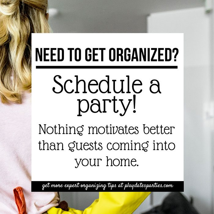 Need to get organized? Schedule a party! Nothing motivates better than guests coming to your home.