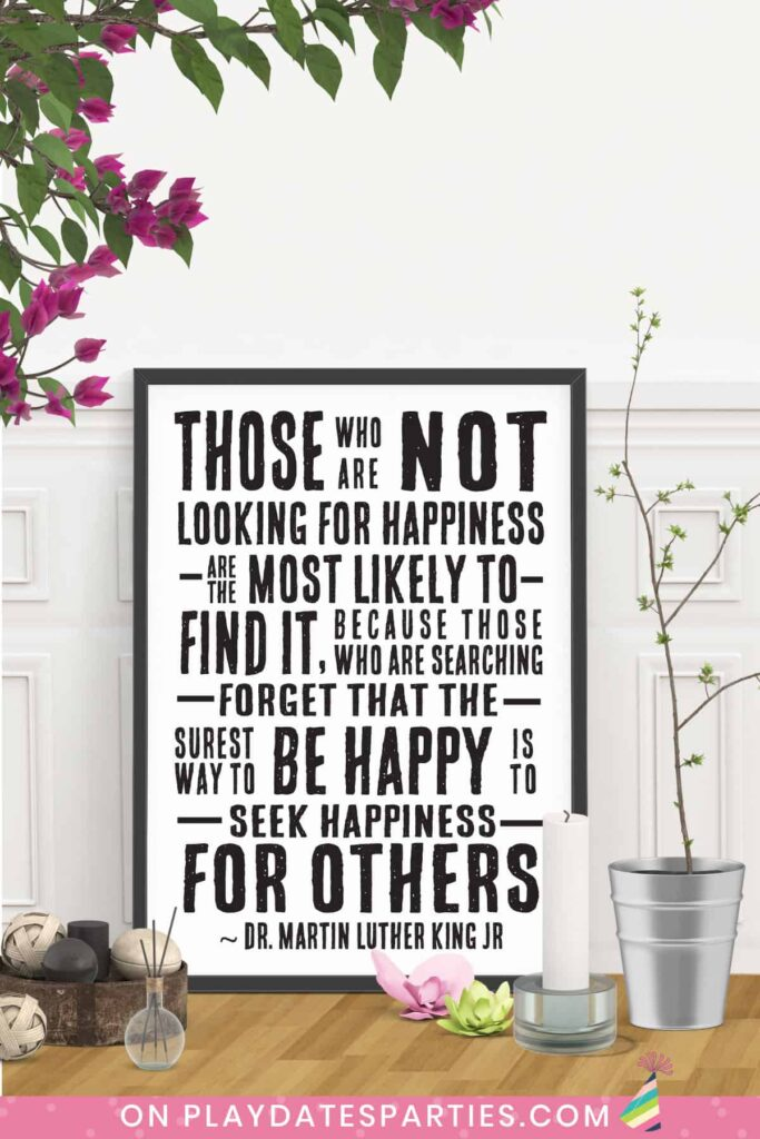 framed art with quote from Dr. Martin Luther King Jr: Those who are not looking for happiness are the most likely to find it, because those who are searching forget that the surest way to be happy is to seek happiness for others.