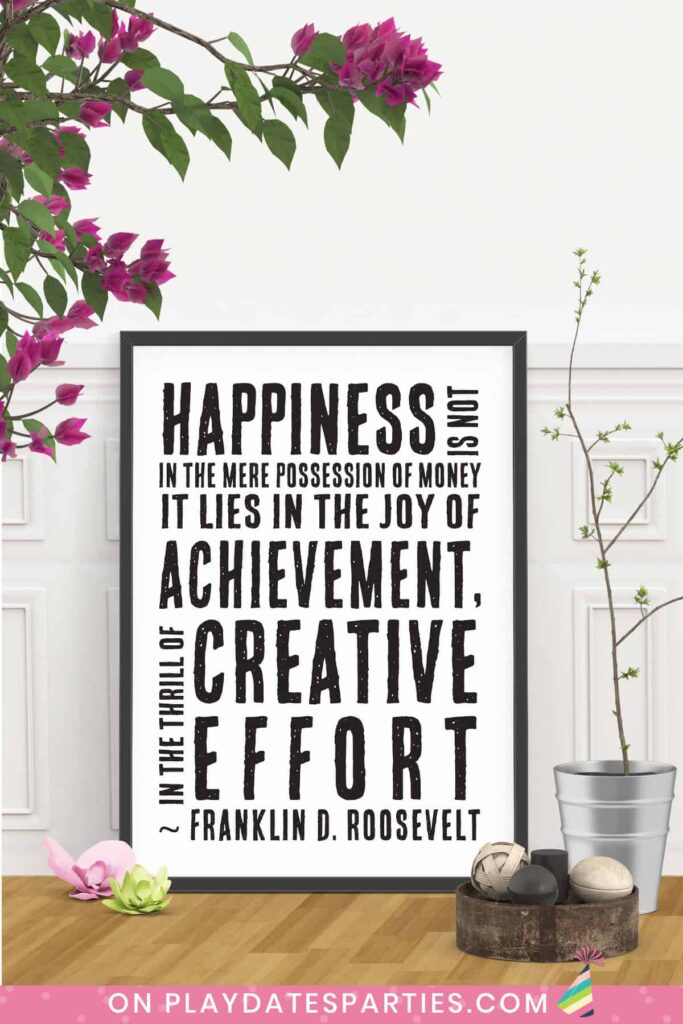 framed art with quote from Franklin D. Roosevelt: Happiness is not in the mere possession of money. It lies in the joy of achievement, in the thrill of creative effort.