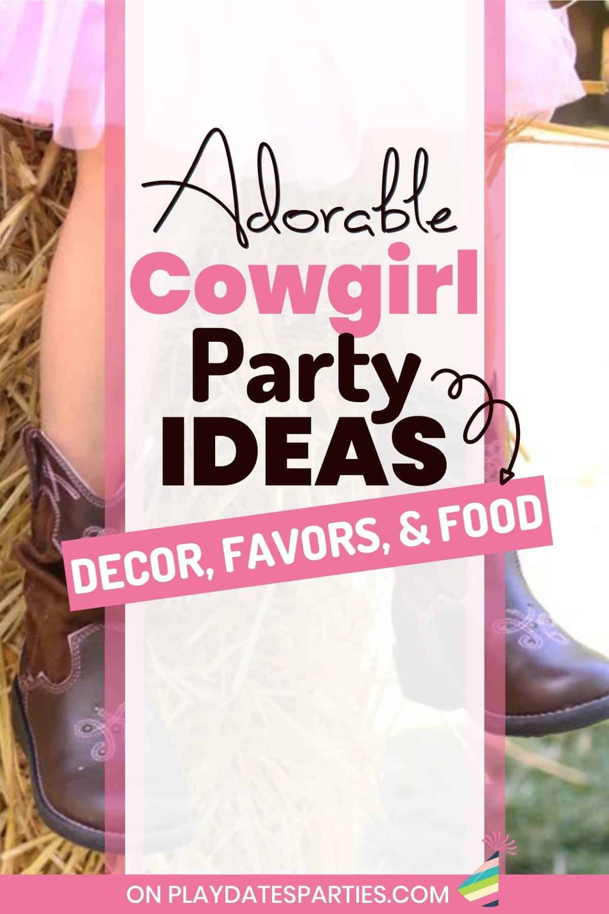 Close up of a little girl's cowgirl boots with the text overlay adorable cowgirl party ideas: Decor, favors, & food.